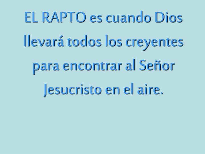EL RAPTO es cuando Dios llevará todos los creyentes para encontrar al Señor Jesucristo en el aire....