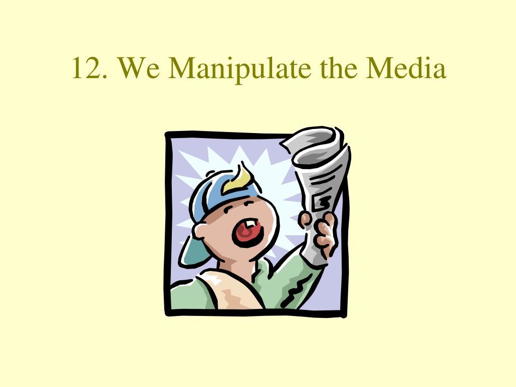 12. We Manipulate the Media
