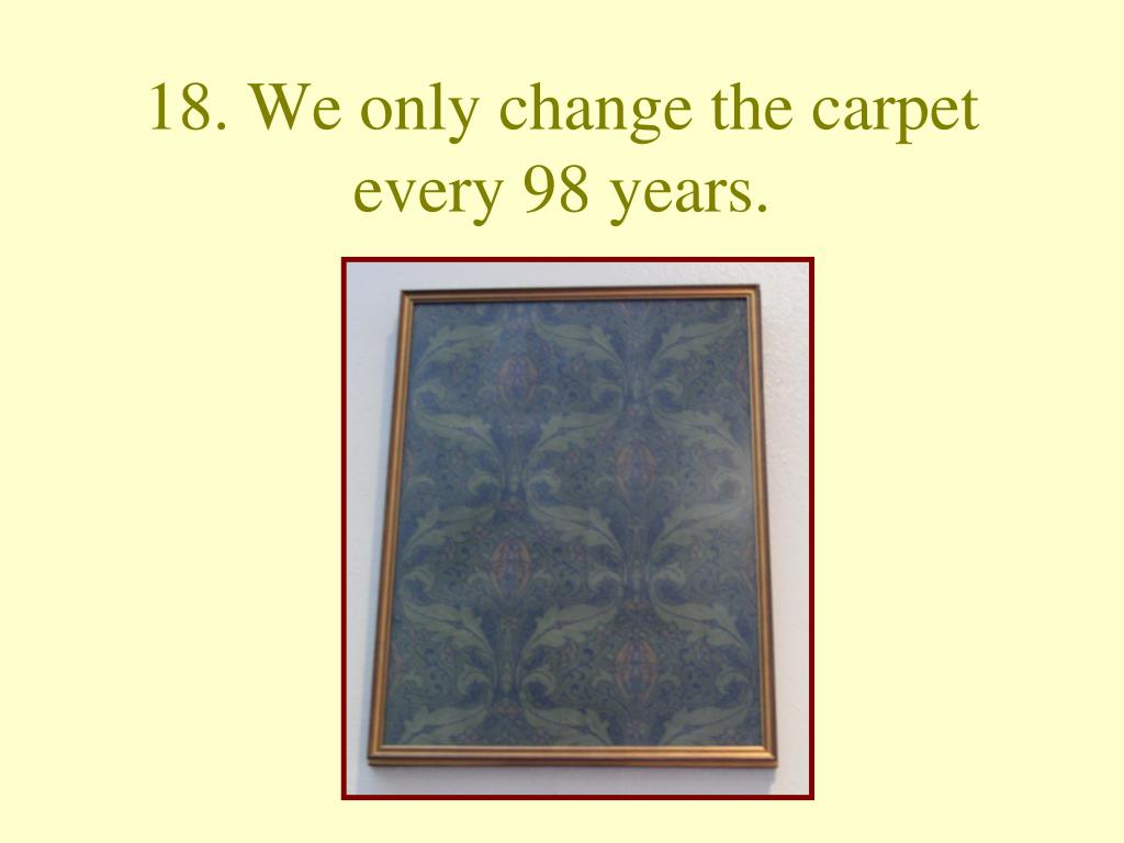 18. We only change the carpet every 98 years.