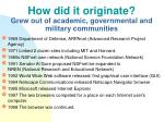 how did it originate grew out of academic governmental and military communities