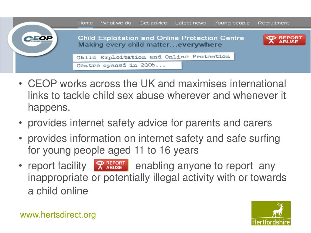 CEOP works across the UK and maximises international links to tackle child sex abuse wherever and whenever it happens.