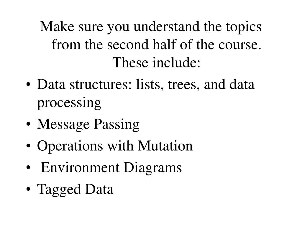 Make sure you understand the topics from the second half of the course.  These include: