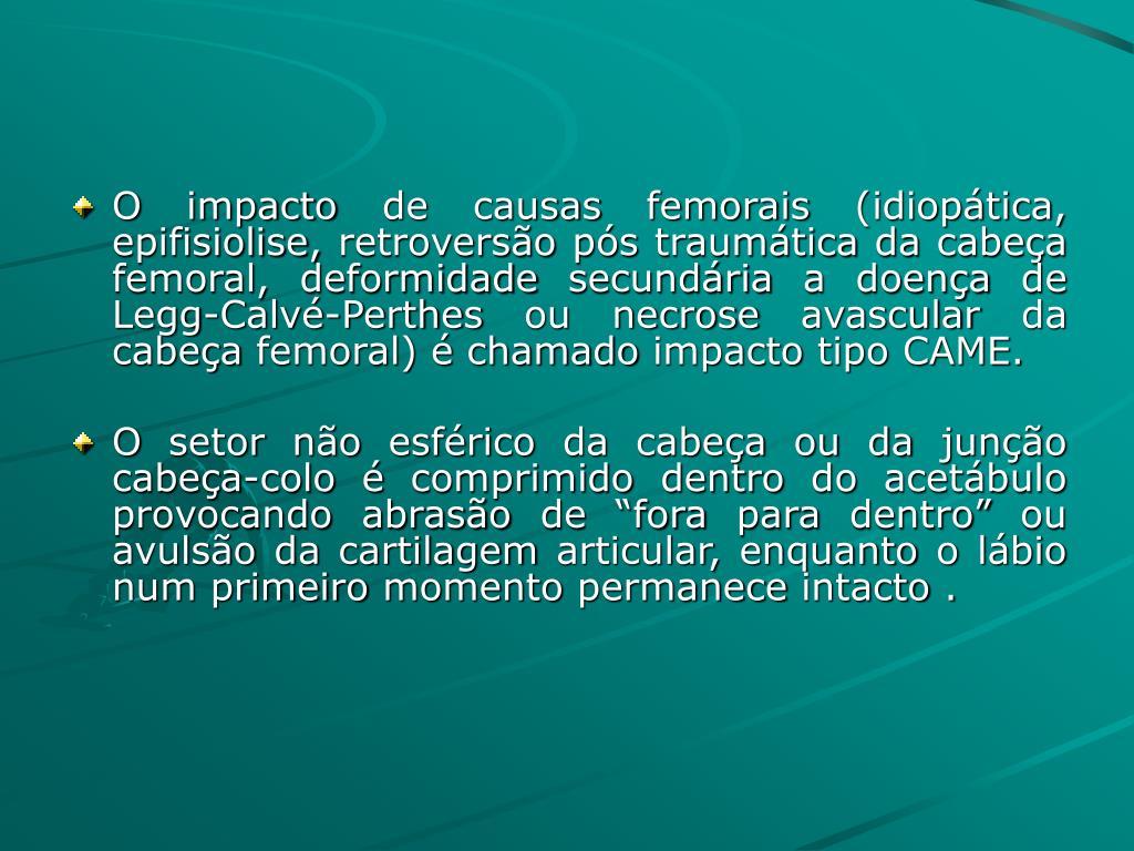 O impacto de causas femorais (idiopática, epifisiolise, retroversão pós traumática da cabeça femoral, deformidade secundária a doença de Legg-Calvé-Perthes ou necrose avascular da cabeça femoral) é chamado impacto tipo CAME.
