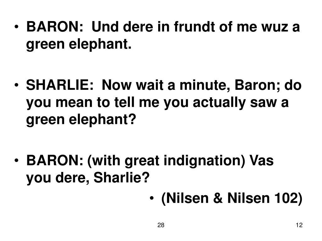 BARON:  Und dere in frundt of me wuz a green elephant.