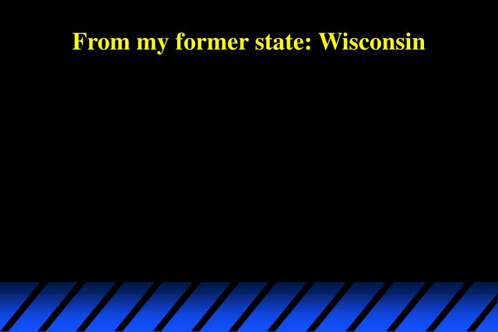 From my former state wisconsin