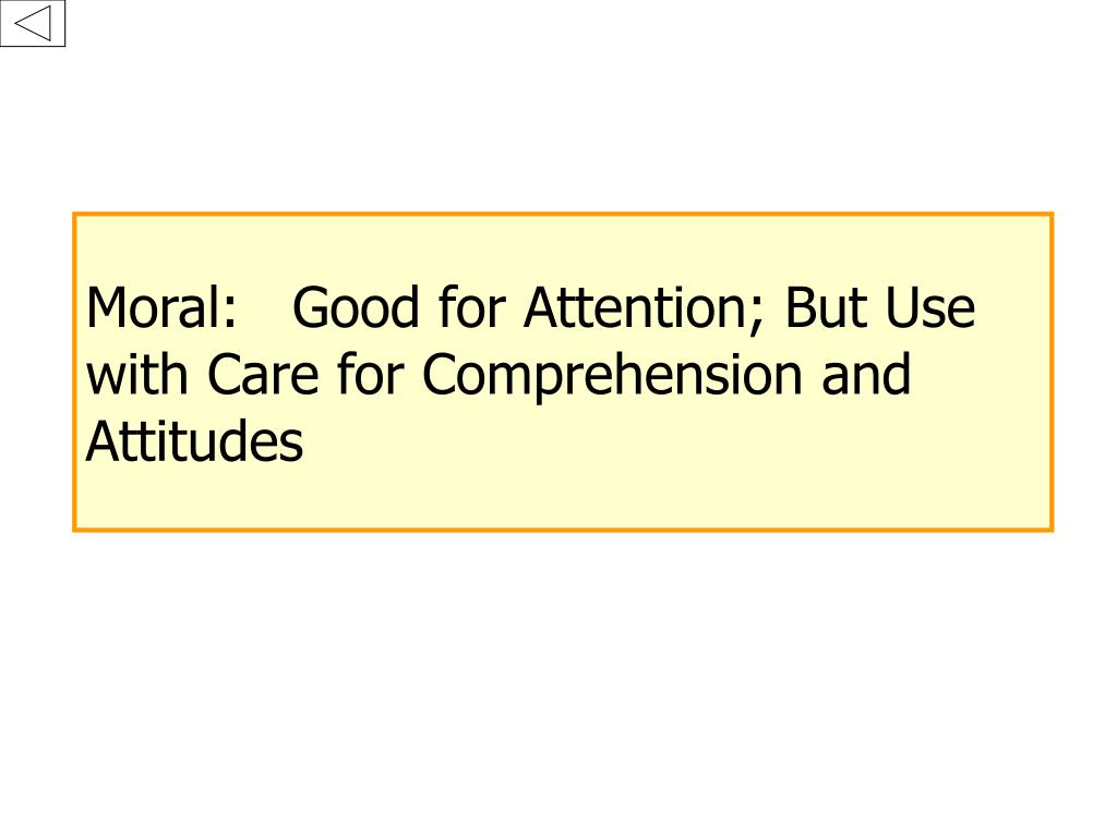 Moral:   Good for Attention; But Use with Care for Comprehension and Attitudes