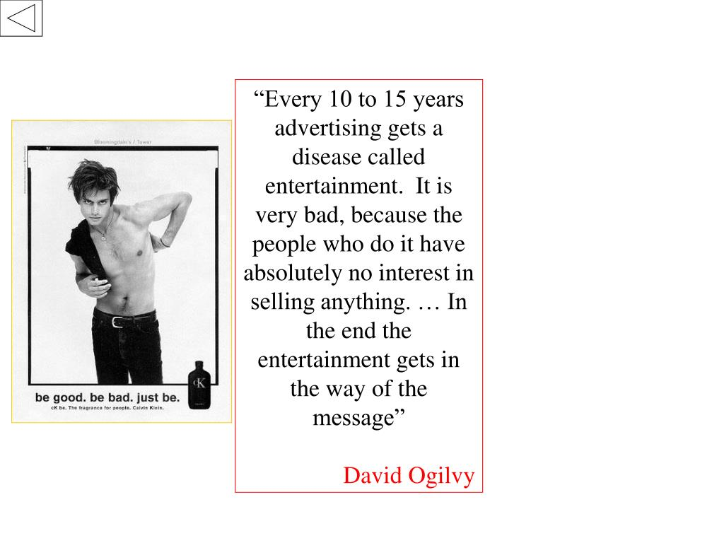 """""""Every 10 to 15 years advertising gets a disease called entertainment.  It is very bad, because the people who do it have absolutely no interest in selling anything. … In the end the entertainment gets in the way of the message"""""""