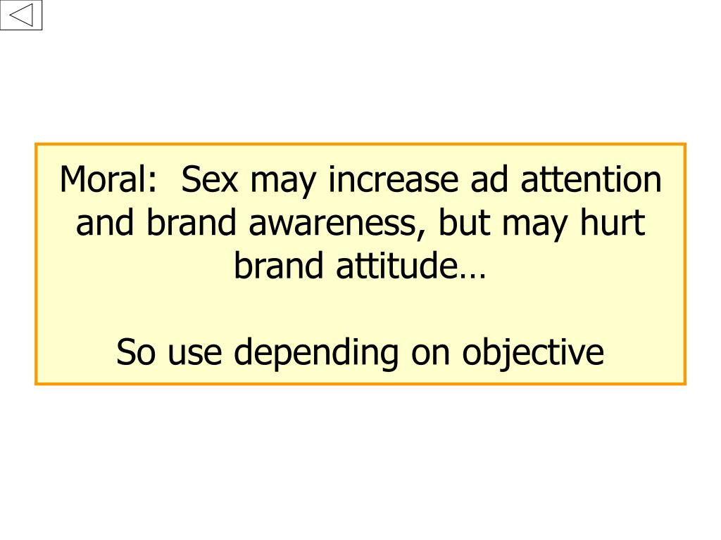 Moral:  Sex may increase ad attention and brand awareness, but may hurt brand attitude…