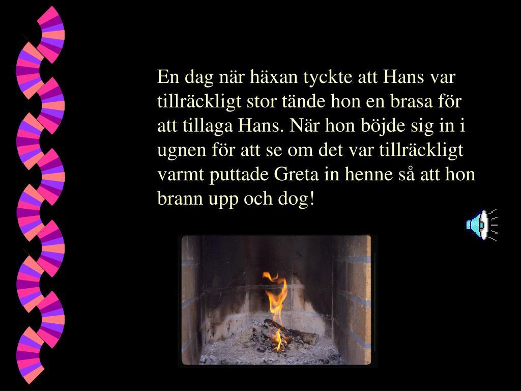 En dag när häxan tyckte att Hans var tillräckligt stor tände hon en brasa för att tillaga Hans. När hon böjde sig in i ugnen för att se om det var tillräckligt varmt puttade Greta in henne så att hon brann upp och dog!