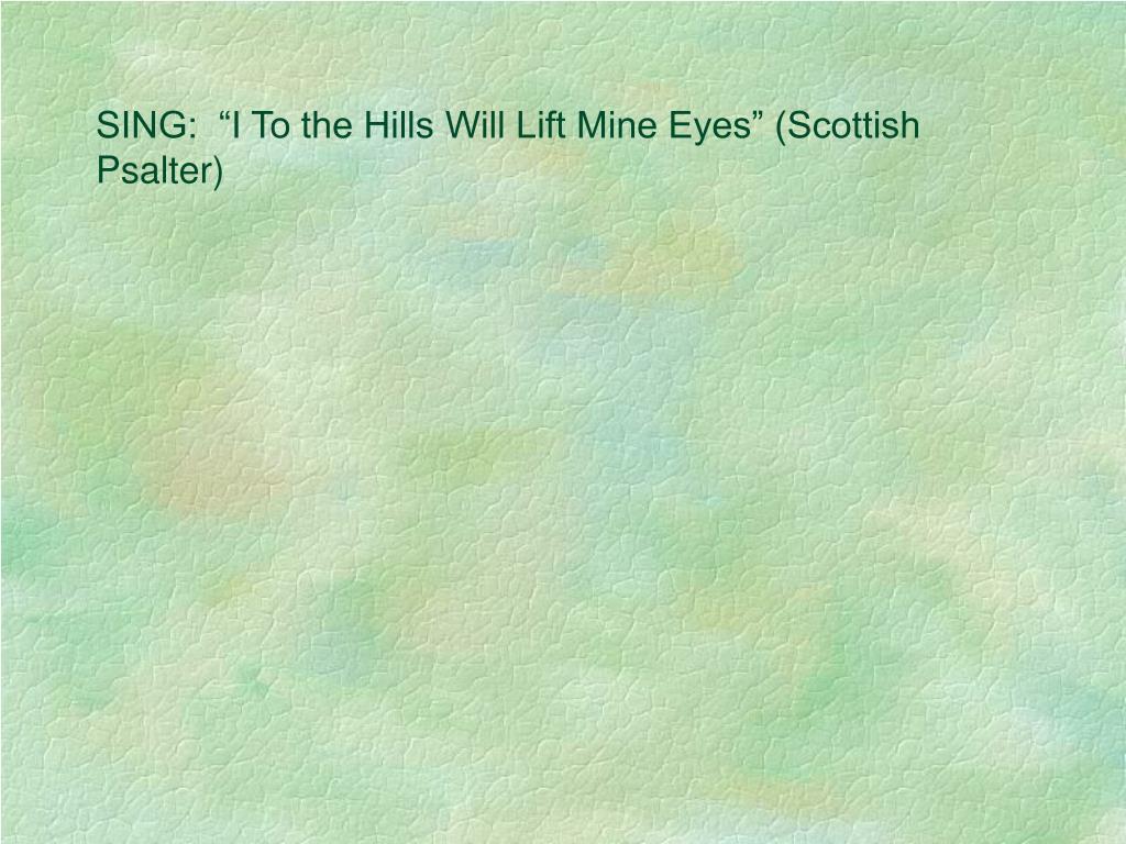"SING:  ""I To the Hills Will Lift Mine Eyes"" (Scottish Psalter)"