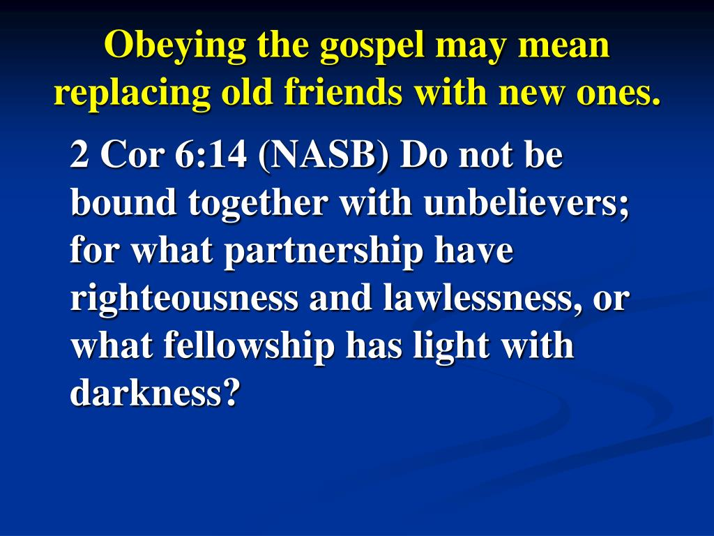 Obeying the gospel may mean replacing old friends with new ones.