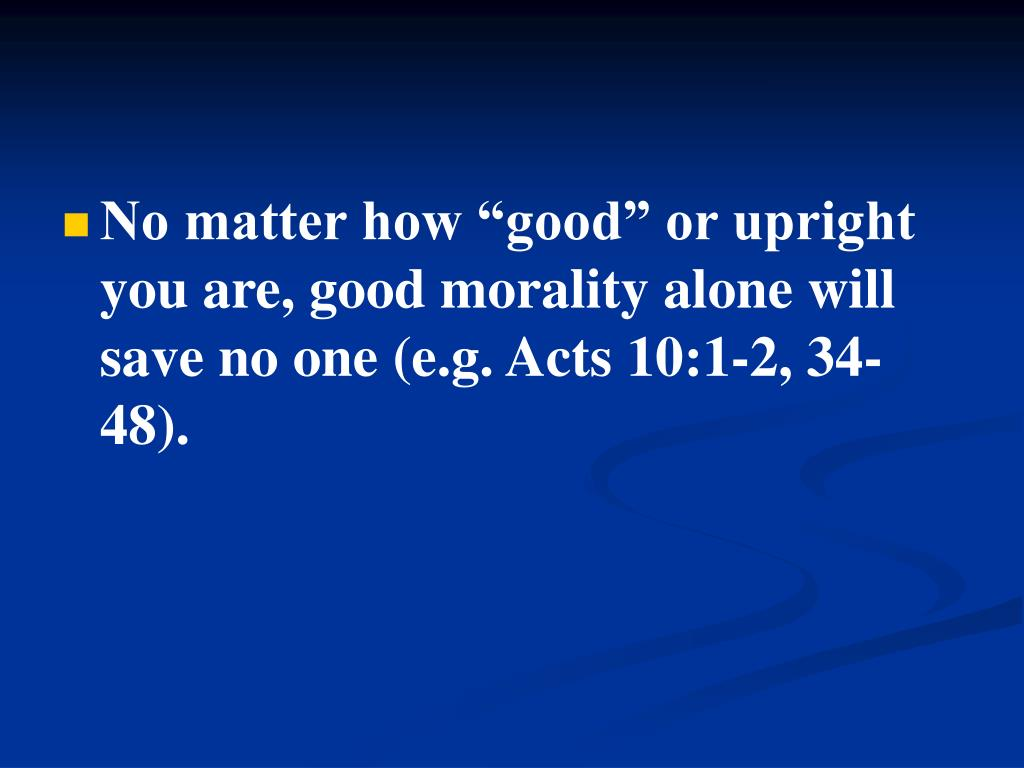 """No matter how """"good"""" or upright you are, good morality alone will save no one (e.g. Acts 10:1-2, 34-48)."""