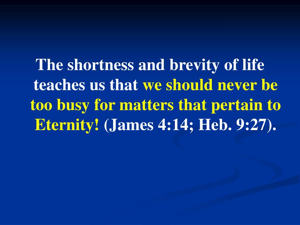 The shortness and brevity of life teaches us that