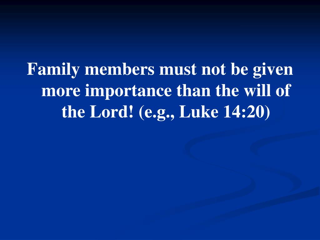 Family members must not be given more importance than the will of the Lord! (e.g., Luke 14:20)