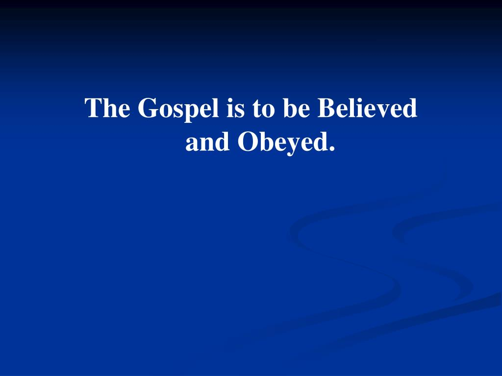 The Gospel is to be Believed                    and Obeyed.