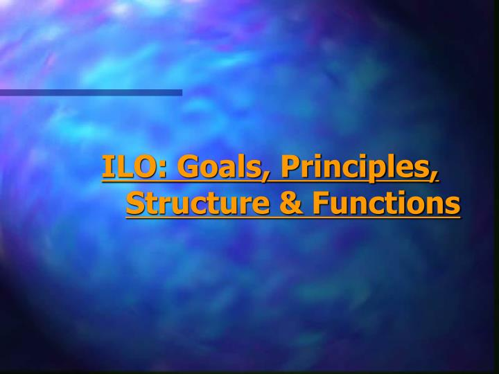 ILO: Goals, Principles, Structure & Functions