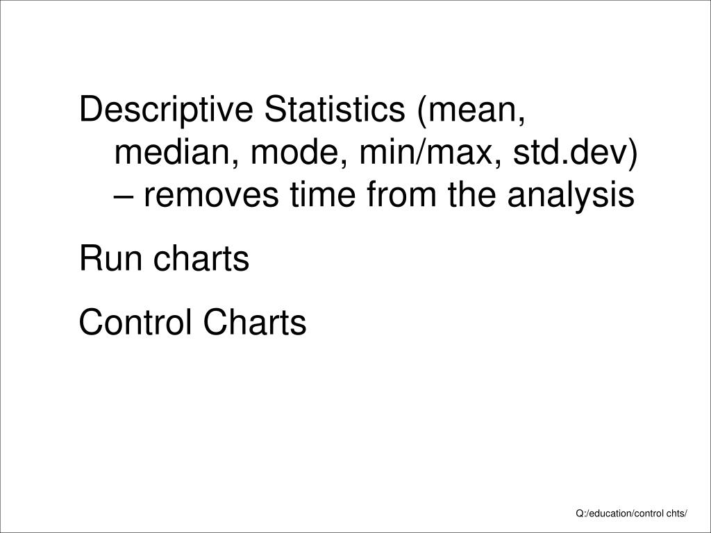 Descriptive Statistics (mean, median, mode, min/max, std.dev) – removes time from the analysis