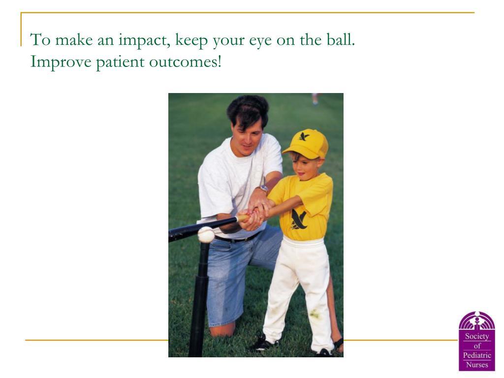 To make an impact, keep your eye on the ball.