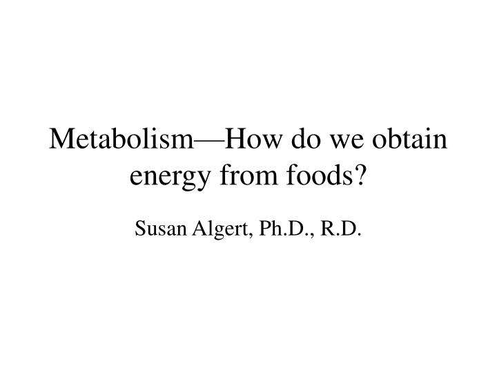 Metabolism how do we obtain energy from foods