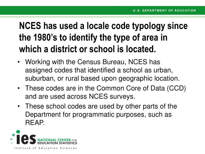 NCES has used a locale code typology since the 1980's to identify the type of area in which a dist...