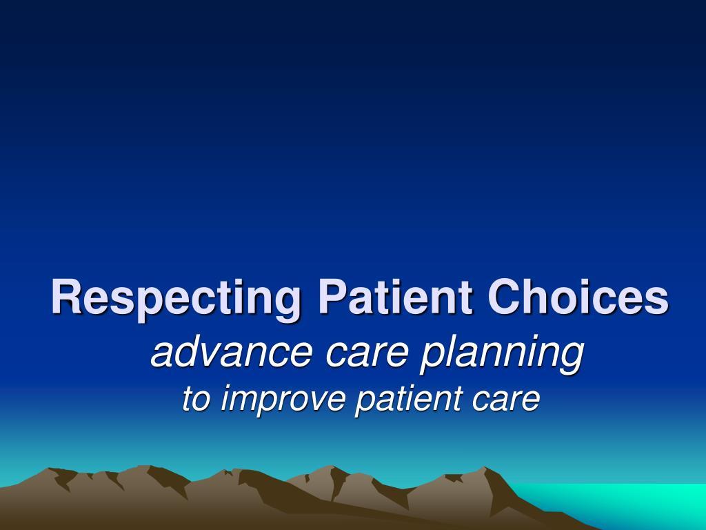 respecting patient choices advance care planning to improve patient care l.