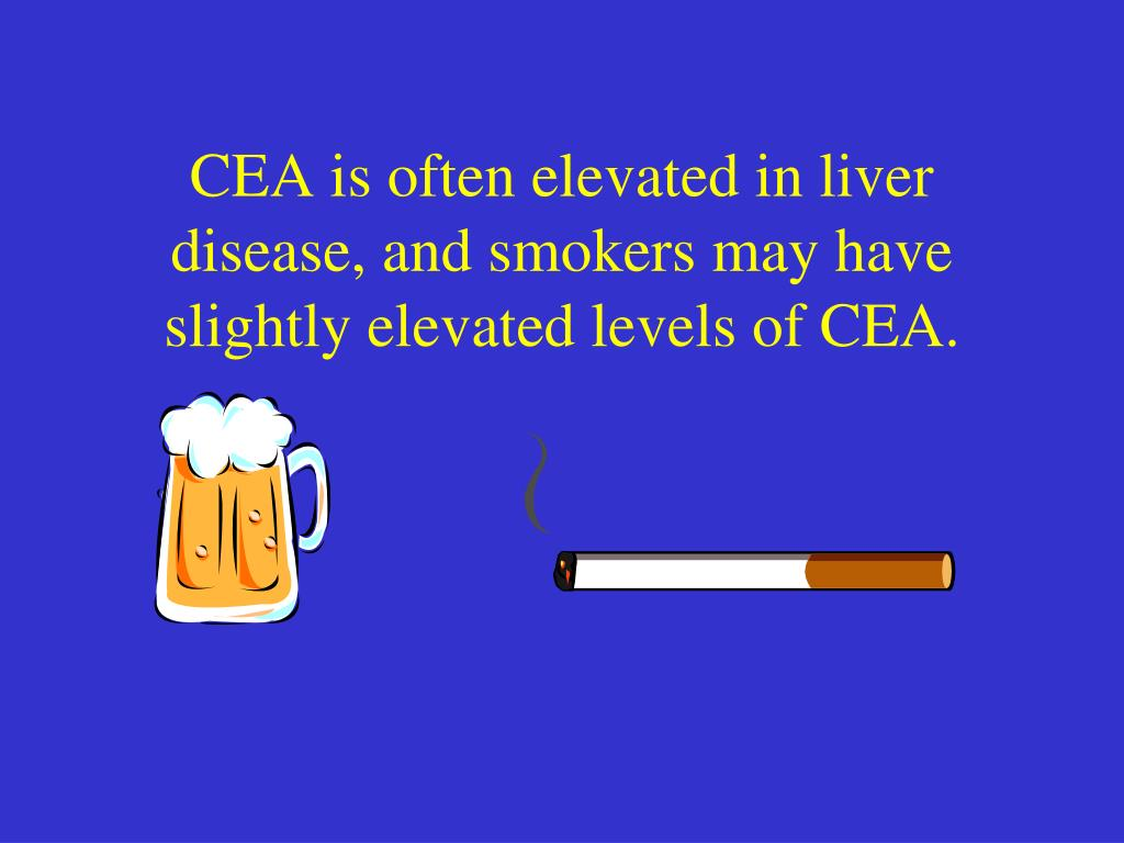 CEA is often elevated in liver disease, and smokers may have slightly elevated levels of CEA.