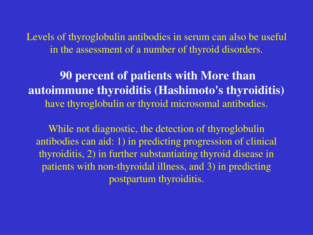 Levels of thyroglobulin antibodies in serum can also be useful in the assessment of a number of thyroid disorders.