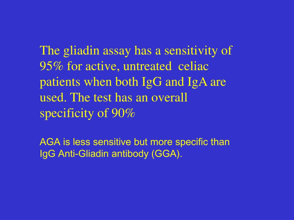 The gliadin assay has a sensitivity of 95% for active, untreated  celiac patients when both IgG and IgA are used. The test has an overall specificity of 90%