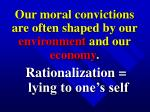our moral convictions are often shaped by our environment and our economy