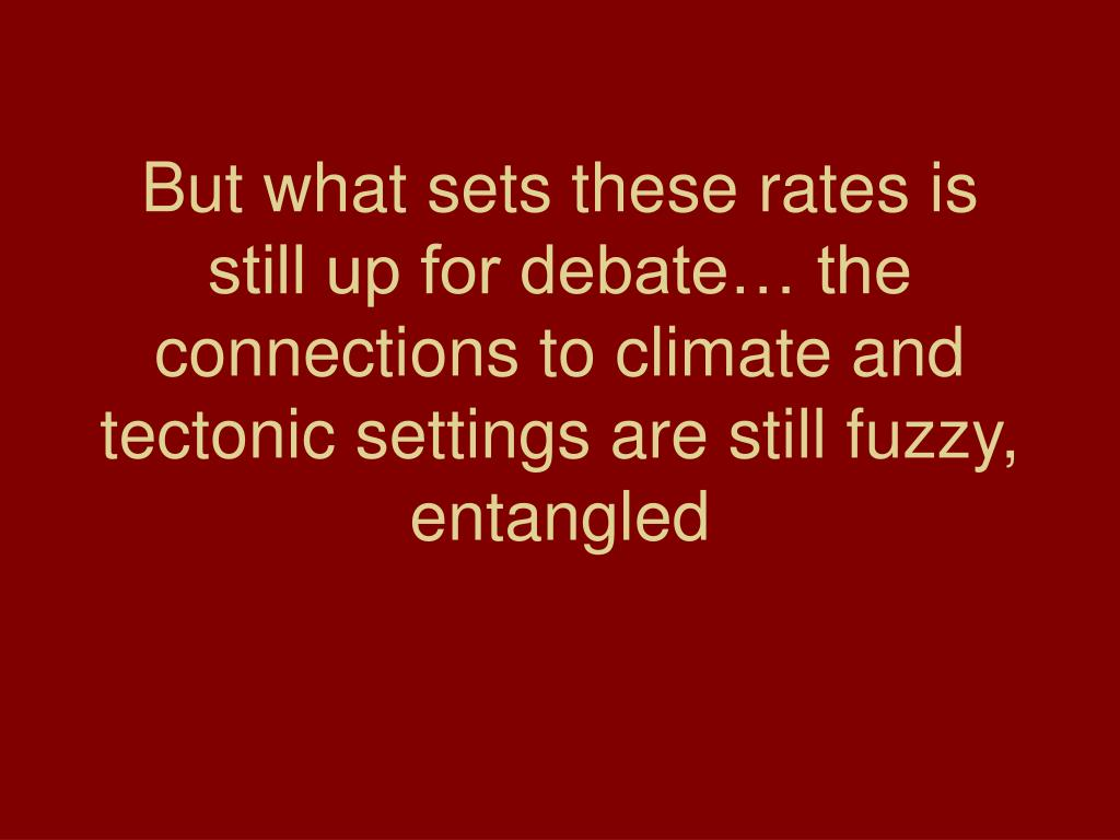 But what sets these rates is still up for debate… the connections to climate and tectonic settings are still fuzzy, entangled