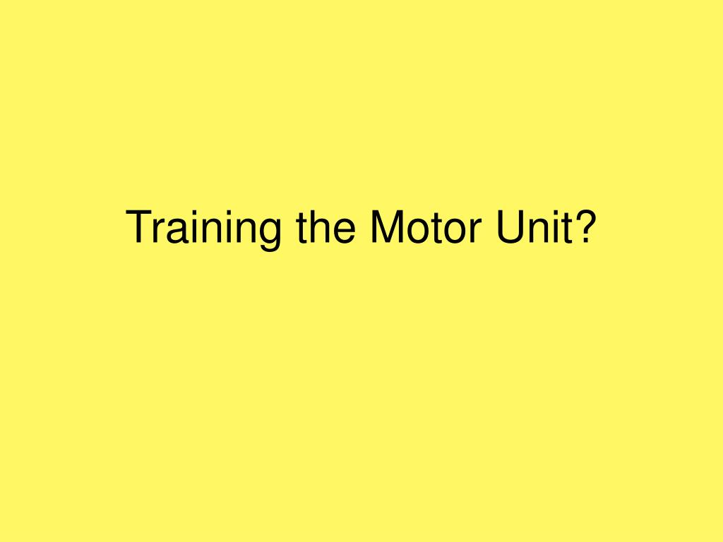 Training the Motor Unit?