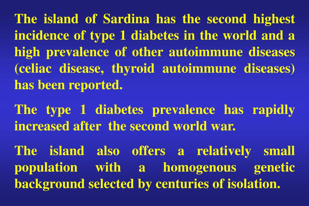 The island of Sardina has the second highest incidence of type 1 diabetes in the world and a high prevalence of other autoimmune diseases (celiac disease, thyroid autoimmune diseases)  has been reported.