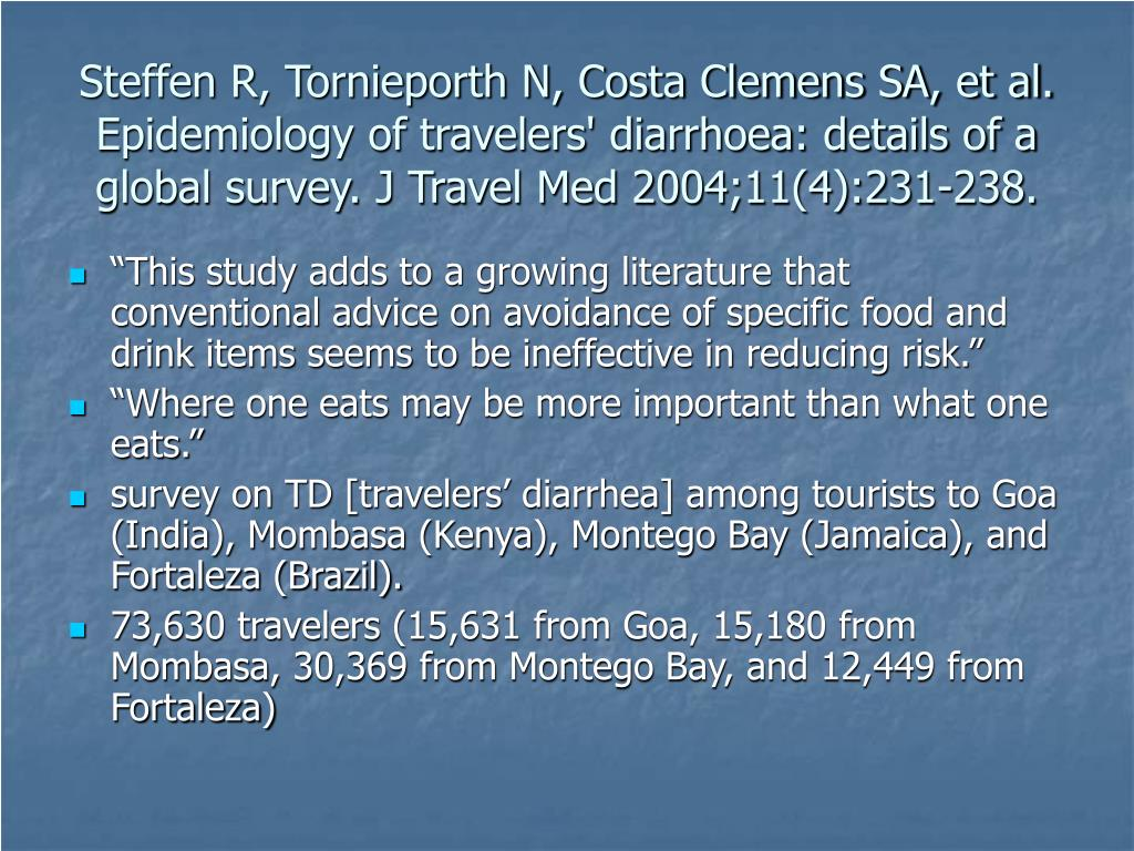 Steffen R, Tornieporth N, Costa Clemens SA, et al. Epidemiology of travelers' diarrhoea: details of a global survey. J Travel Med 2004;11(4):231-238.