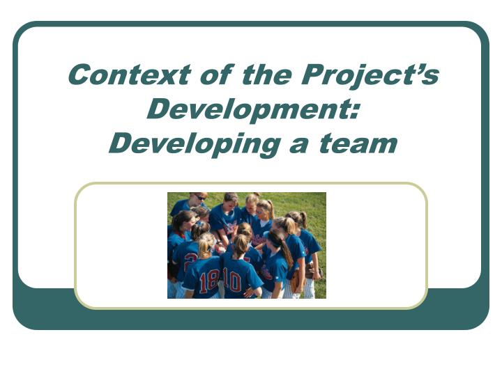 Context of the project s development developing a team