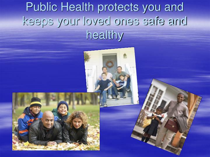 Public health protects you and keeps your loved ones safe and healthy