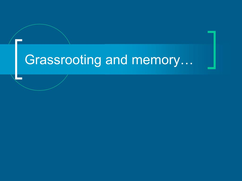 Grassrooting and memory…