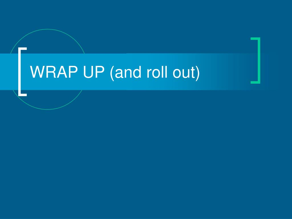 WRAP UP (and roll out)