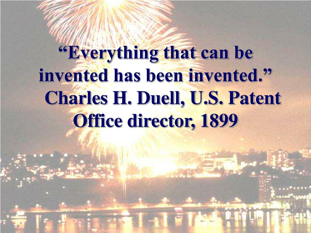 """Everything that can be invented has been invented."""
