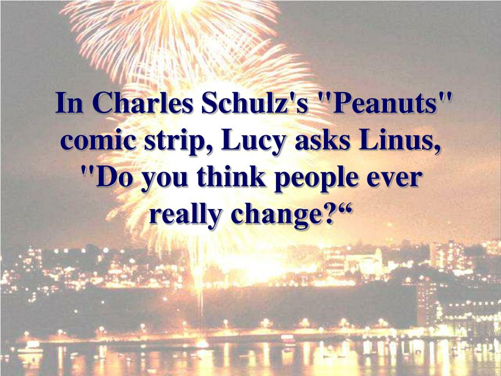 "In Charles Schulz's ""Peanuts"" comic strip, Lucy asks Linus, ""Do you think people ever really change?"""