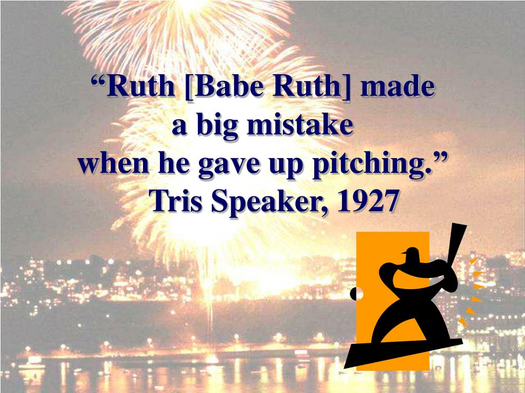 """Ruth [Babe Ruth] made          a big mistake                        when he gave up pitching."""