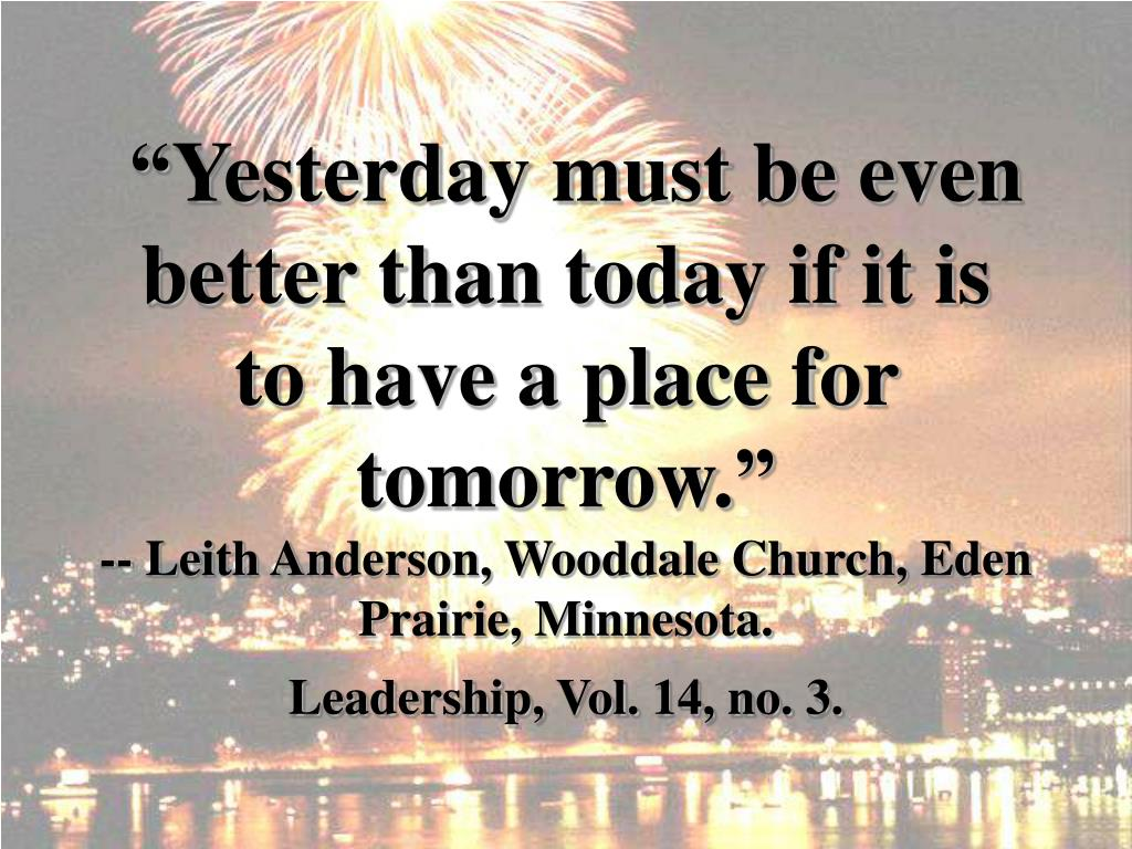 """Yesterday must be even better than today if it is to have a place for tomorrow."""