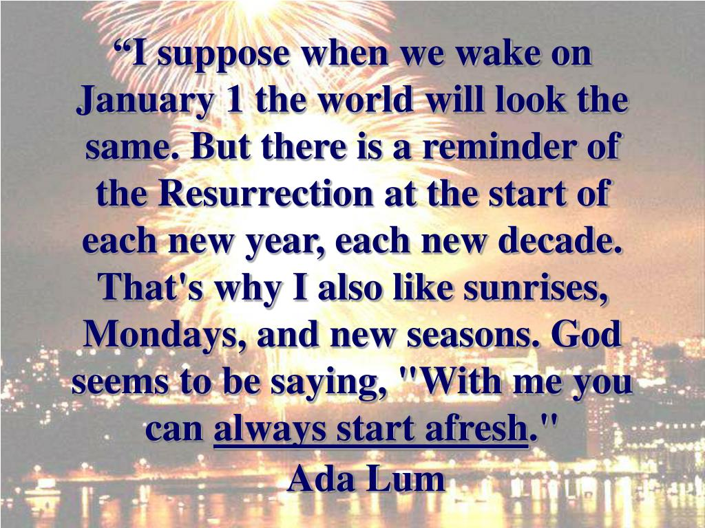 """I suppose when we wake on January 1 the world will look the same. But there is a reminder of the Resurrection at the start of each new year, each new decade."