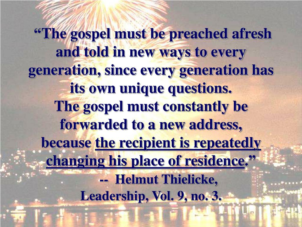 """The gospel must be preached afresh and told in new ways to every generation, since every generation has its own unique questions."