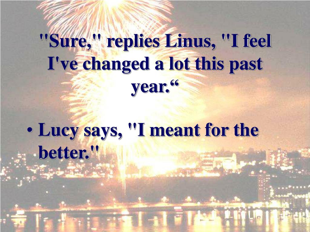 """Sure,"" replies Linus, ""I feel I've changed a lot this past year."""