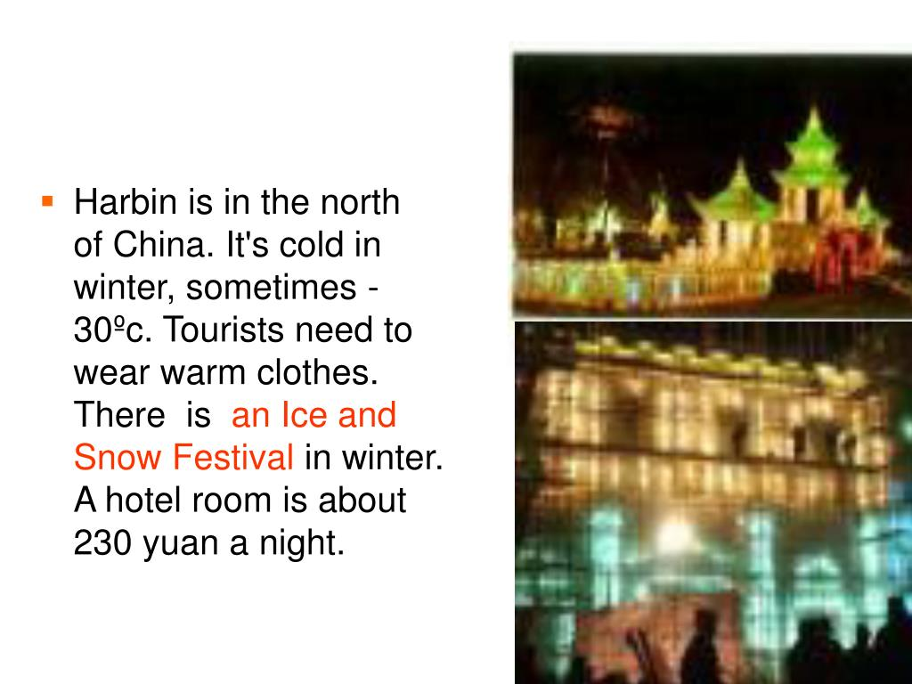 Harbin is in the north of China. It's cold in winter, sometimes -30