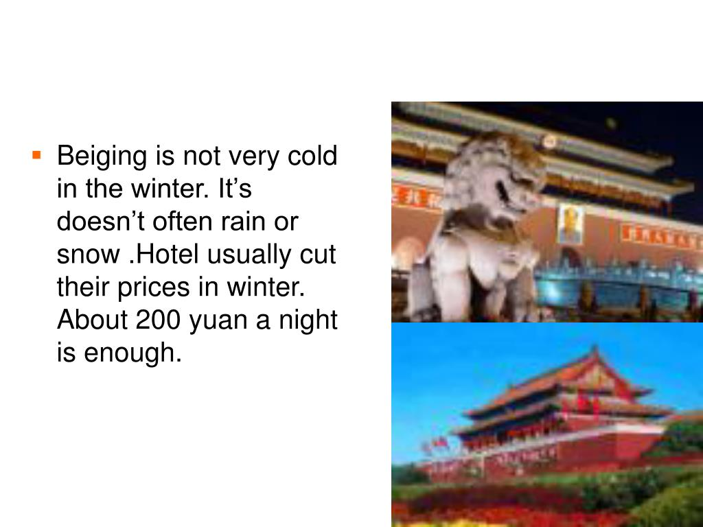 Beiging is not very cold in the winter. It's doesn't often rain or snow .Hotel usually cut their prices in winter. About 200 yuan a night is enough.