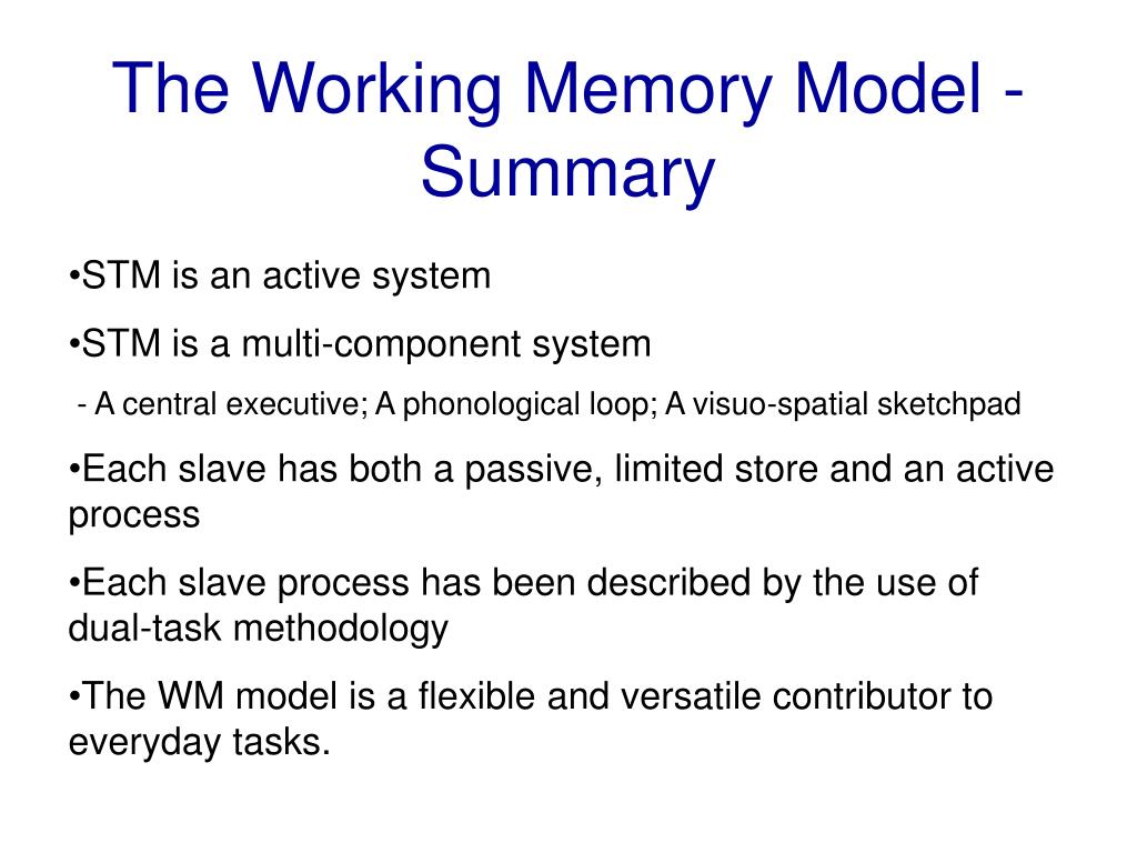 critically evaluate baddeley s working model of memory The cognitive process we are going to examine is memory and compare two  models  damage to the hippocampus which is critical in the storage of  information into ltm  model 2: the working memory model (baddeley and  hitch, 1974.