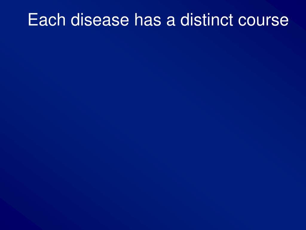 Each disease has a distinct course