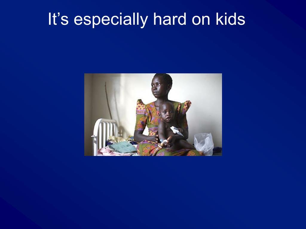 It's especially hard on kids