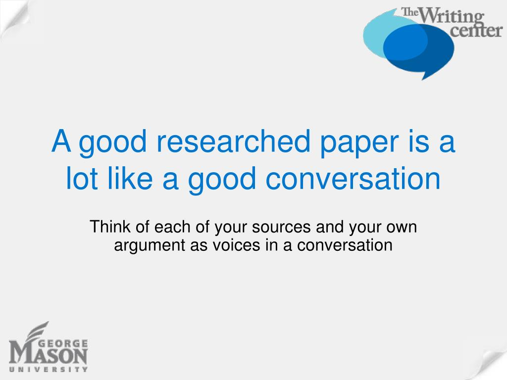 A good researched paper is a lot like a good conversation